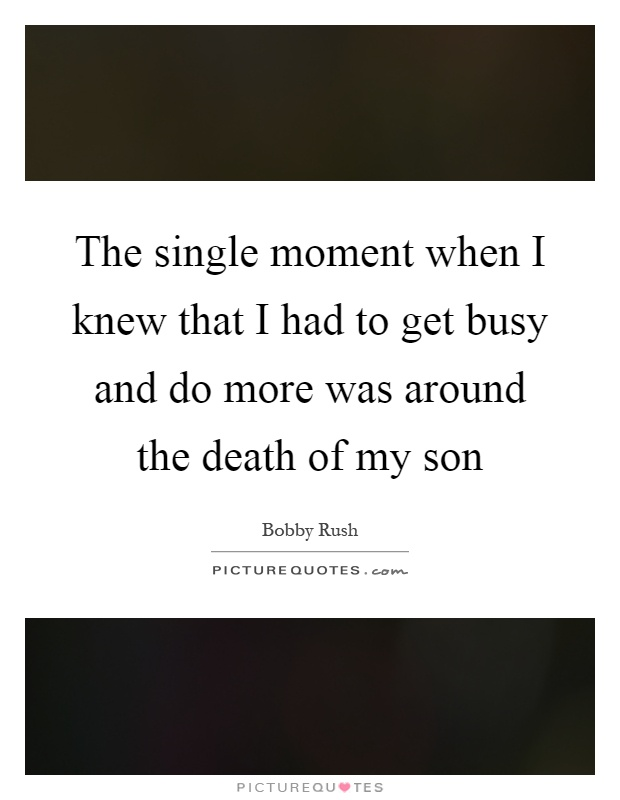 The single moment when I knew that I had to get busy and do more was around the death of my son Picture Quote #1