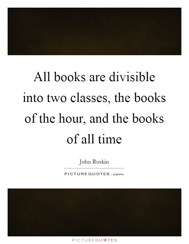 All books are divisible into two classes, the books of the hour, and the books of all time Picture Quote #1