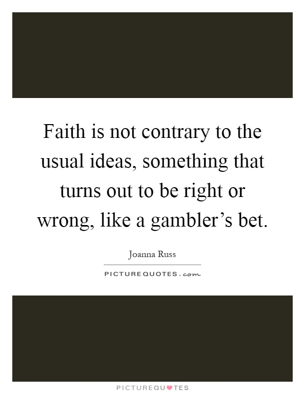 Faith is not contrary to the usual ideas, something that turns out to be right or wrong, like a gambler's bet Picture Quote #1