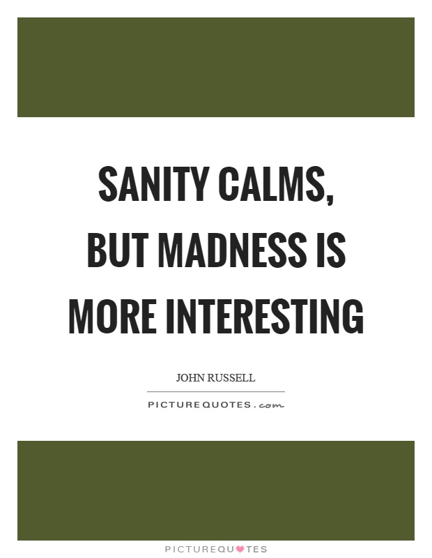 Sanity calms, but madness is more interesting Picture Quote #1
