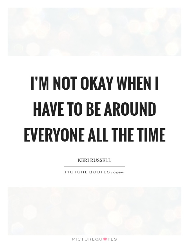 I'm not okay when I have to be around everyone all the time Picture Quote #1
