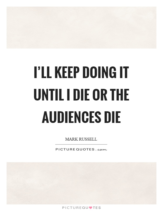 I'll keep doing it until I die or the audiences die Picture Quote #1