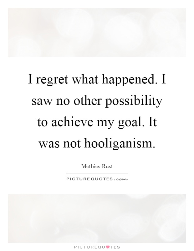 I regret what happened. I saw no other possibility to achieve my goal. It was not hooliganism Picture Quote #1