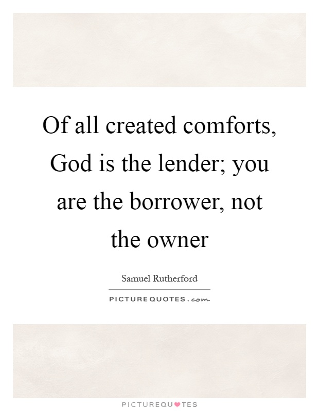 Of all created comforts, God is the lender; you are the borrower, not the owner Picture Quote #1
