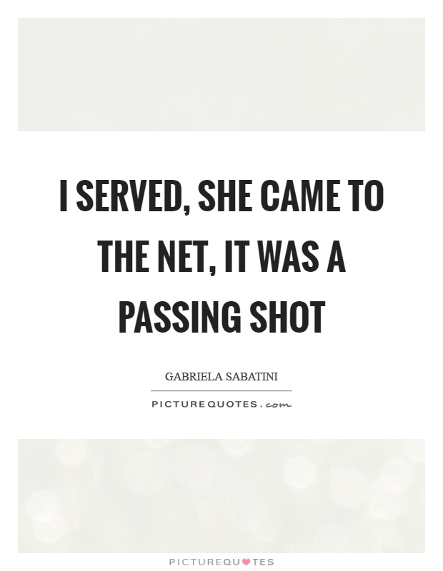 I served, she came to the net, it was a passing shot Picture Quote #1