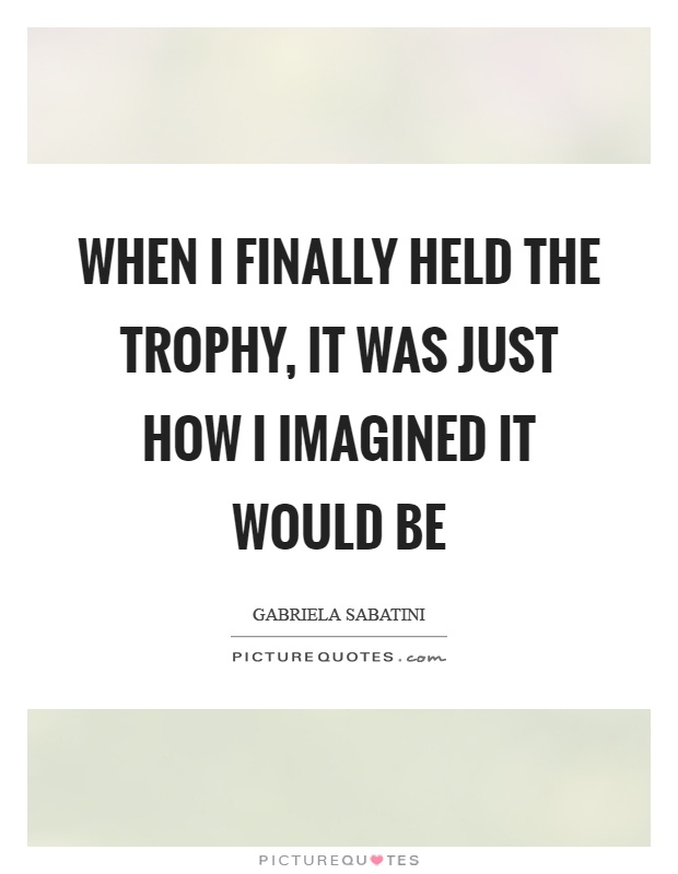 When I finally held the trophy, it was just how I imagined it would be Picture Quote #1
