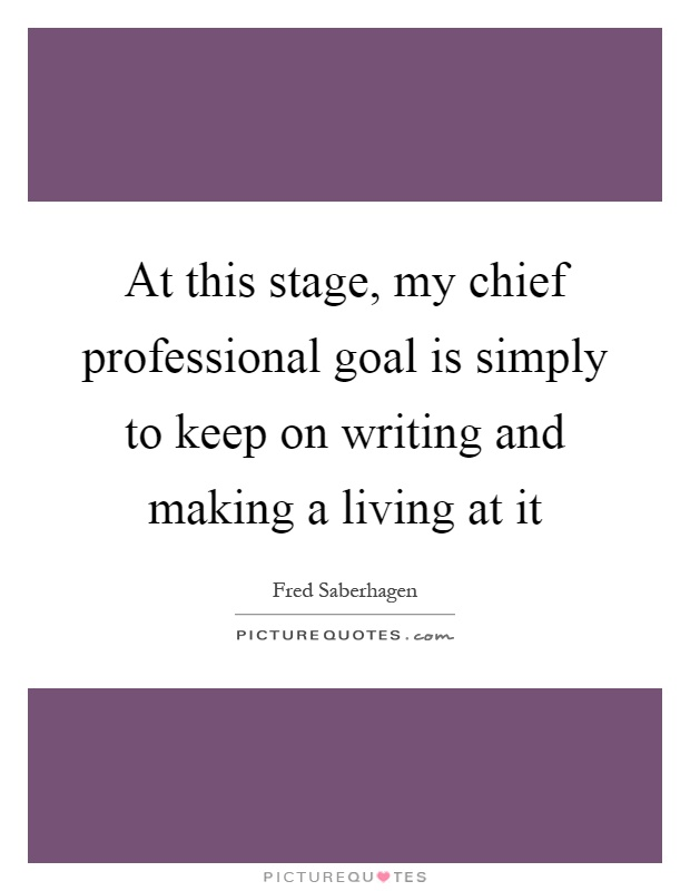 At this stage, my chief professional goal is simply to keep on writing and making a living at it Picture Quote #1