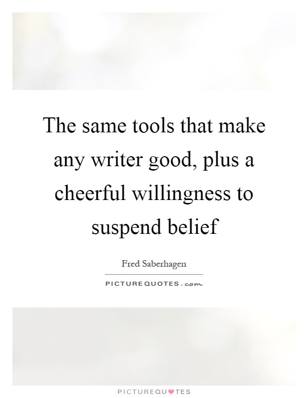 The same tools that make any writer good, plus a cheerful willingness to suspend belief Picture Quote #1
