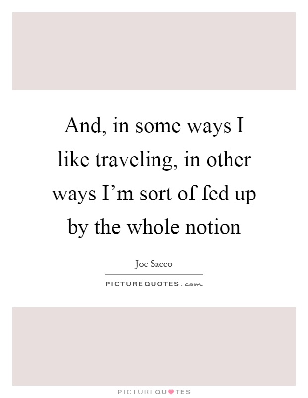 And, in some ways I like traveling, in other ways I'm sort of fed up by the whole notion Picture Quote #1