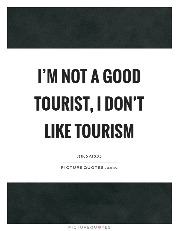 I'm not a good tourist, I don't like tourism Picture Quote #1