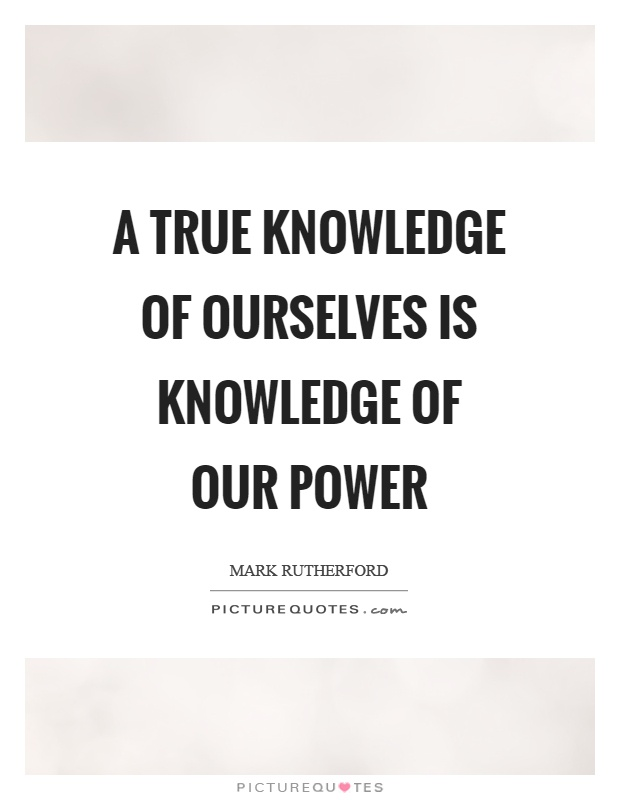 A true knowledge of ourselves is knowledge of our power Picture Quote #1