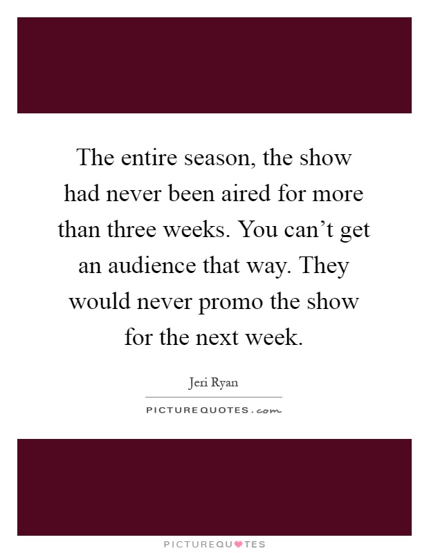 The entire season, the show had never been aired for more than three weeks. You can't get an audience that way. They would never promo the show for the next week Picture Quote #1