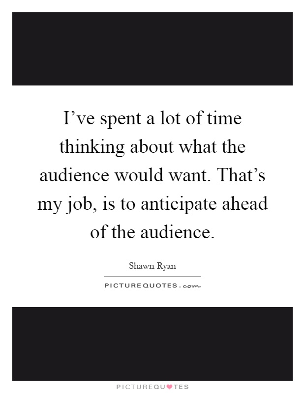 I've spent a lot of time thinking about what the audience would want. That's my job, is to anticipate ahead of the audience Picture Quote #1