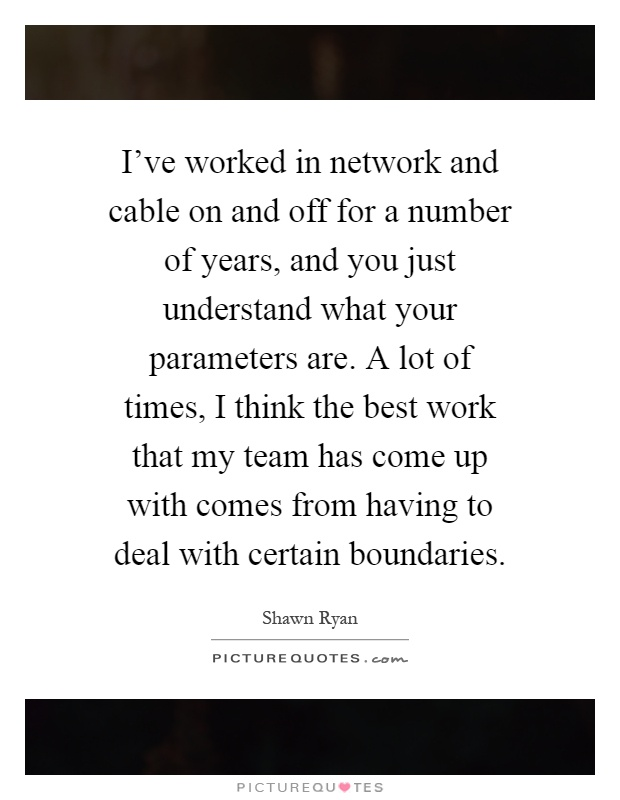I've worked in network and cable on and off for a number of years, and you just understand what your parameters are. A lot of times, I think the best work that my team has come up with comes from having to deal with certain boundaries Picture Quote #1