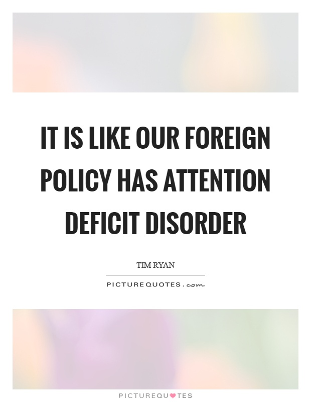 It is like our foreign policy has attention deficit disorder Picture Quote #1