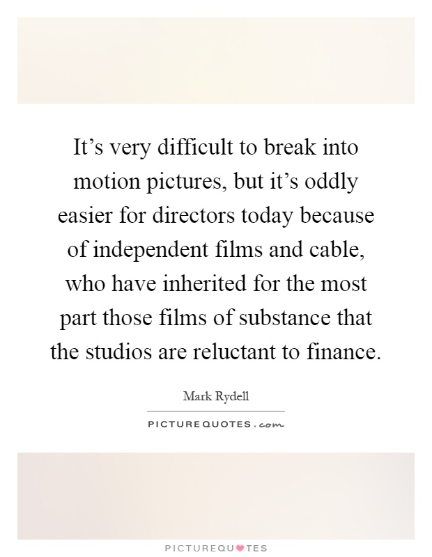 It's very difficult to break into motion pictures, but it's oddly easier for directors today because of independent films and cable, who have inherited for the most part those films of substance that the studios are reluctant to finance Picture Quote #1