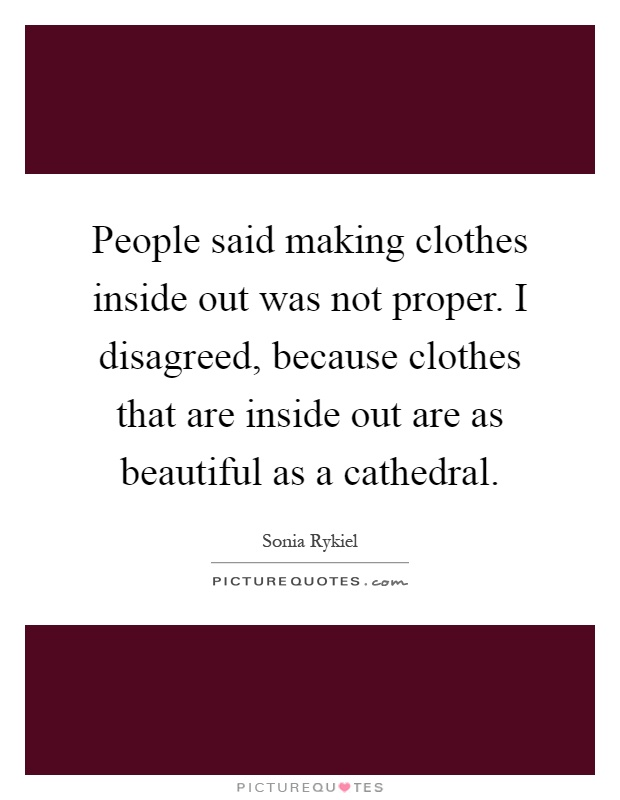 People said making clothes inside out was not proper. I disagreed, because clothes that are inside out are as beautiful as a cathedral Picture Quote #1