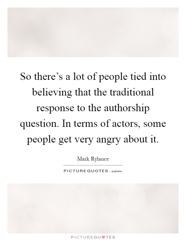 So there's a lot of people tied into believing that the traditional response to the authorship question. In terms of actors, some people get very angry about it Picture Quote #1