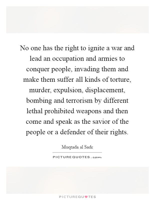 No one has the right to ignite a war and lead an occupation and armies to conquer people, invading them and make them suffer all kinds of torture, murder, expulsion, displacement, bombing and terrorism by different lethal prohibited weapons and then come and speak as the savior of the people or a defender of their rights Picture Quote #1