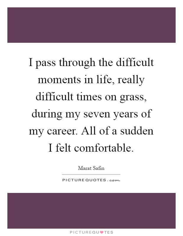 I pass through the difficult moments in life, really difficult times on grass, during my seven years of my career. All of a sudden I felt comfortable Picture Quote #1