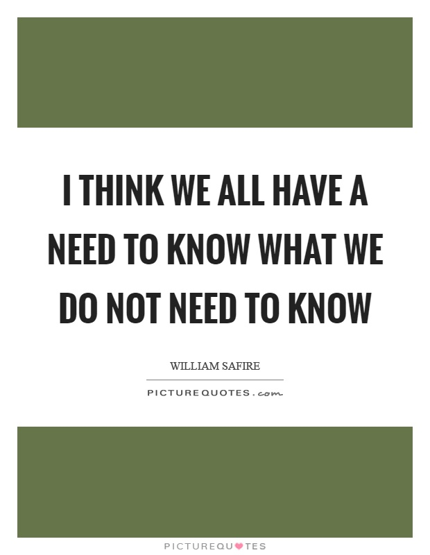I think we all have a need to know what we do not need to know Picture Quote #1