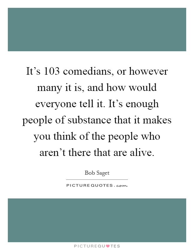 It's 103 comedians, or however many it is, and how would everyone tell it. It's enough people of substance that it makes you think of the people who aren't there that are alive Picture Quote #1