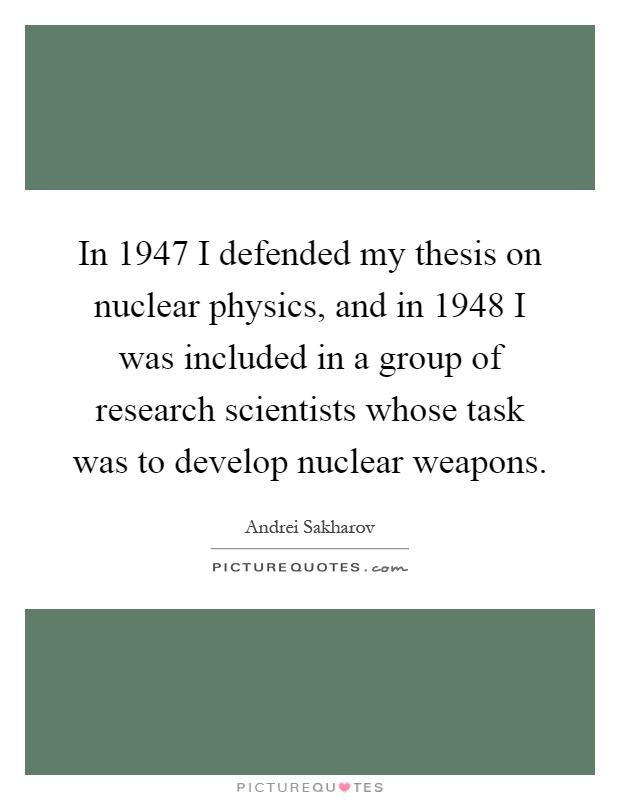 In 1947 I defended my thesis on nuclear physics, and in 1948 I was included in a group of research scientists whose task was to develop nuclear weapons Picture Quote #1