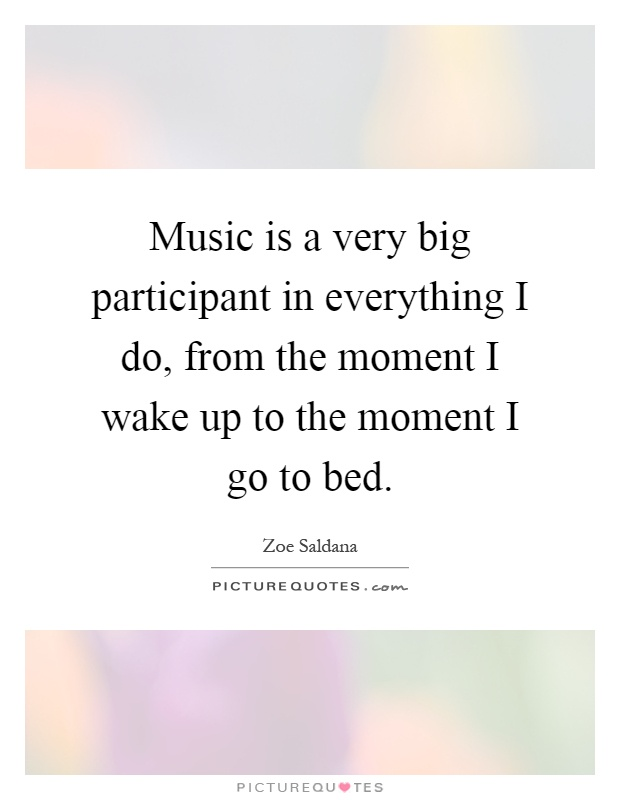 Music is a very big participant in everything I do, from the moment I wake up to the moment I go to bed Picture Quote #1