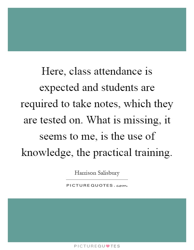 Here, class attendance is expected and students are required to take notes, which they are tested on. What is missing, it seems to me, is the use of knowledge, the practical training Picture Quote #1