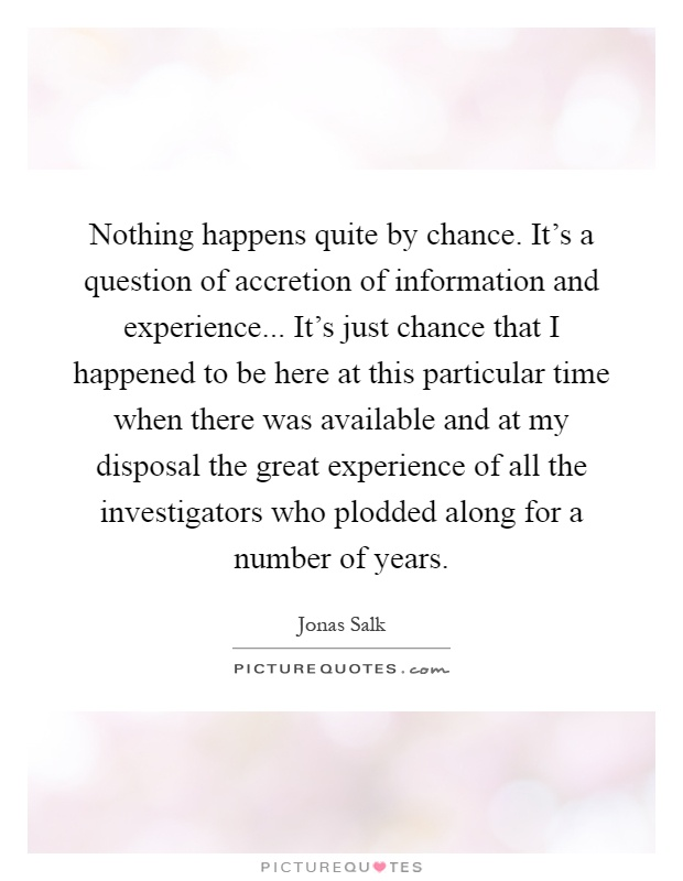 Nothing happens quite by chance. It's a question of accretion of information and experience... It's just chance that I happened to be here at this particular time when there was available and at my disposal the great experience of all the investigators who plodded along for a number of years Picture Quote #1