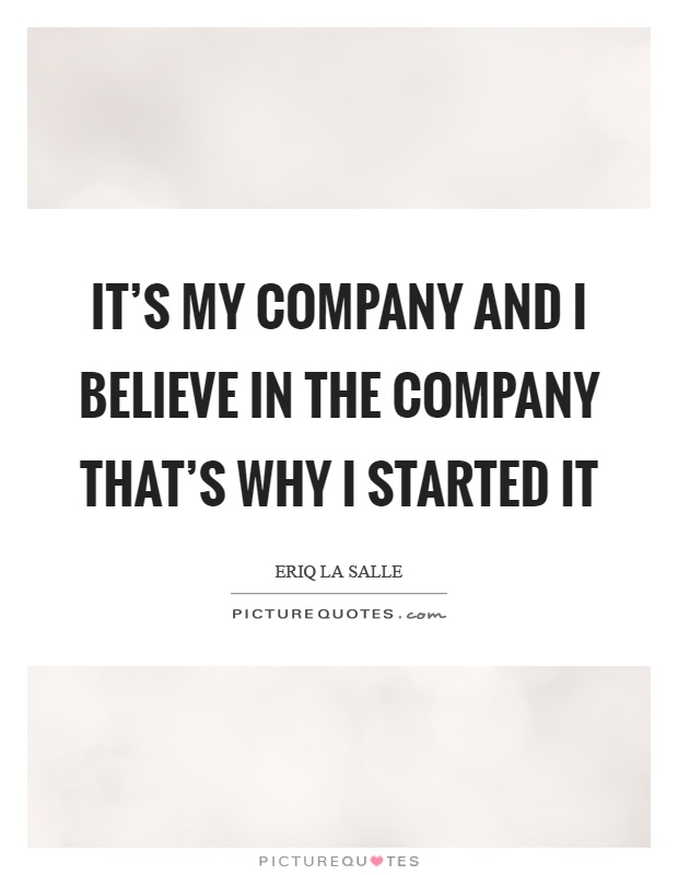 It's my company and I believe in the company that's why I started it Picture Quote #1