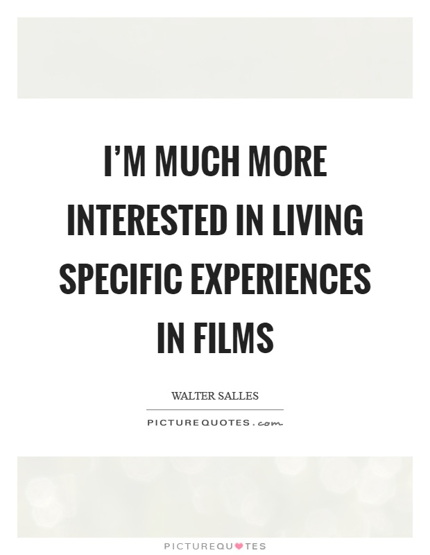 I'm much more interested in living specific experiences in films Picture Quote #1