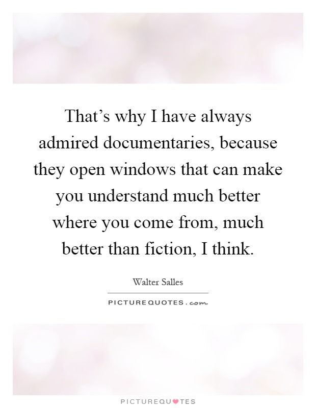 That's why I have always admired documentaries, because they open windows that can make you understand much better where you come from, much better than fiction, I think Picture Quote #1