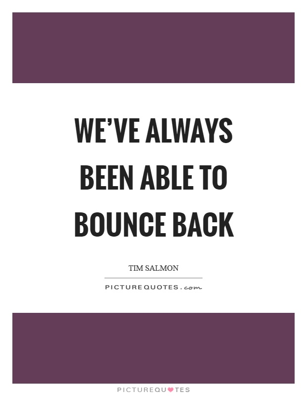 Bounce Back Quotes Prepossessing We've Always Been Able To Bounce Back  Picture Quotes