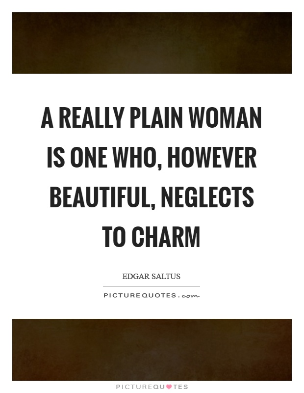 A really plain woman is one who, however beautiful, neglects to charm Picture Quote #1
