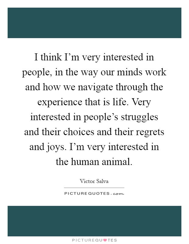 I think I'm very interested in people, in the way our minds work and how we navigate through the experience that is life. Very interested in people's struggles and their choices and their regrets and joys. I'm very interested in the human animal Picture Quote #1