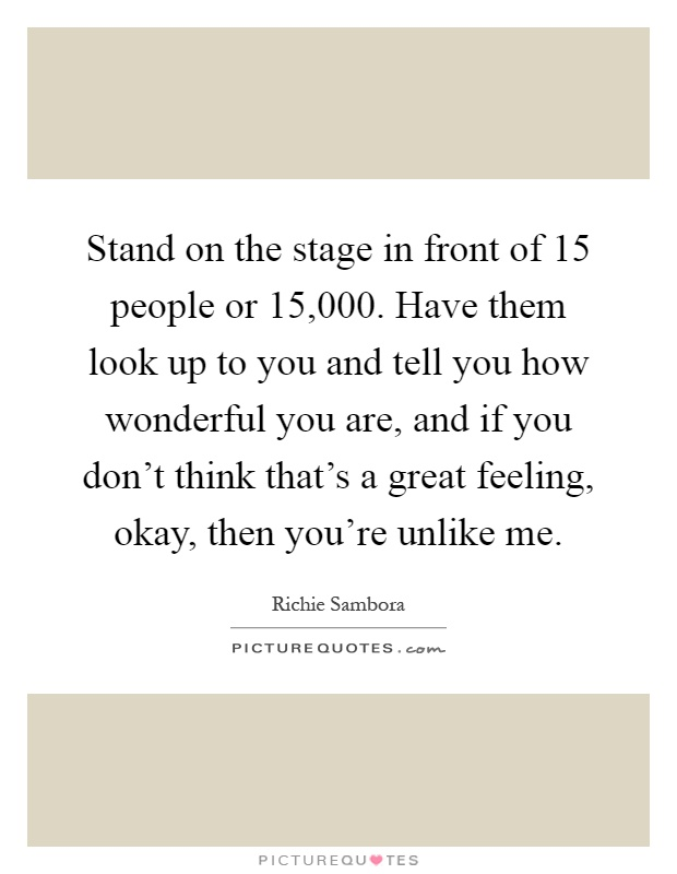Stand on the stage in front of 15 people or 15,000. Have them look up to you and tell you how wonderful you are, and if you don't think that's a great feeling, okay, then you're unlike me Picture Quote #1
