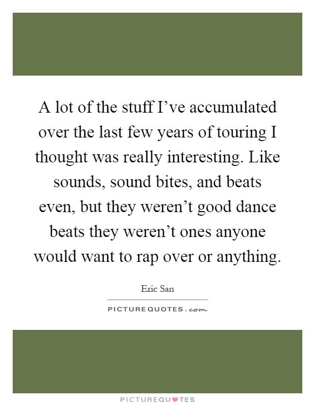 A lot of the stuff I've accumulated over the last few years of touring I thought was really interesting. Like sounds, sound bites, and beats even, but they weren't good dance beats they weren't ones anyone would want to rap over or anything Picture Quote #1