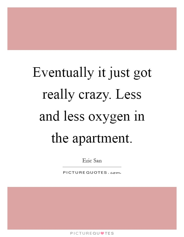 Eventually it just got really crazy. Less and less oxygen in the apartment Picture Quote #1
