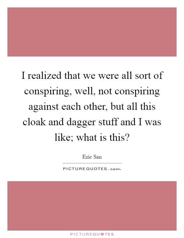 I realized that we were all sort of conspiring, well, not conspiring against each other, but all this cloak and dagger stuff and I was like; what is this? Picture Quote #1