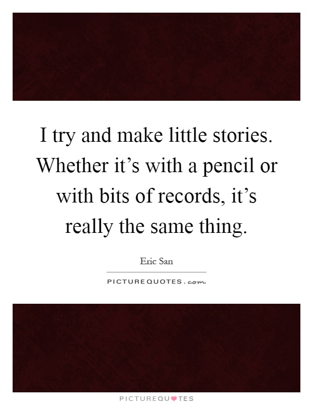 I try and make little stories. Whether it's with a pencil or with bits of records, it's really the same thing Picture Quote #1