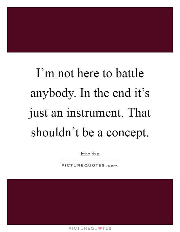 I'm not here to battle anybody. In the end it's just an instrument. That shouldn't be a concept Picture Quote #1