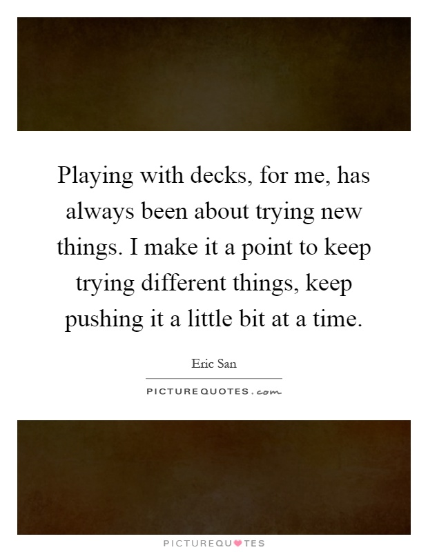 Playing with decks, for me, has always been about trying new things. I make it a point to keep trying different things, keep pushing it a little bit at a time Picture Quote #1