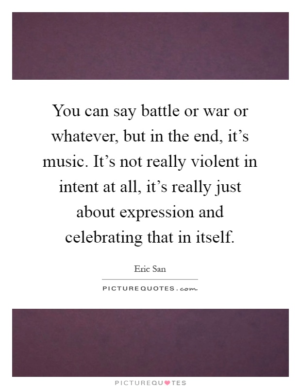 You can say battle or war or whatever, but in the end, it's music. It's not really violent in intent at all, it's really just about expression and celebrating that in itself Picture Quote #1