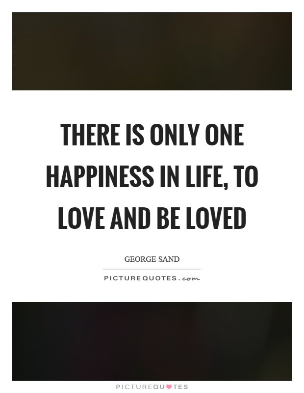 There is only one happiness in life, to love and be loved Picture Quote #1
