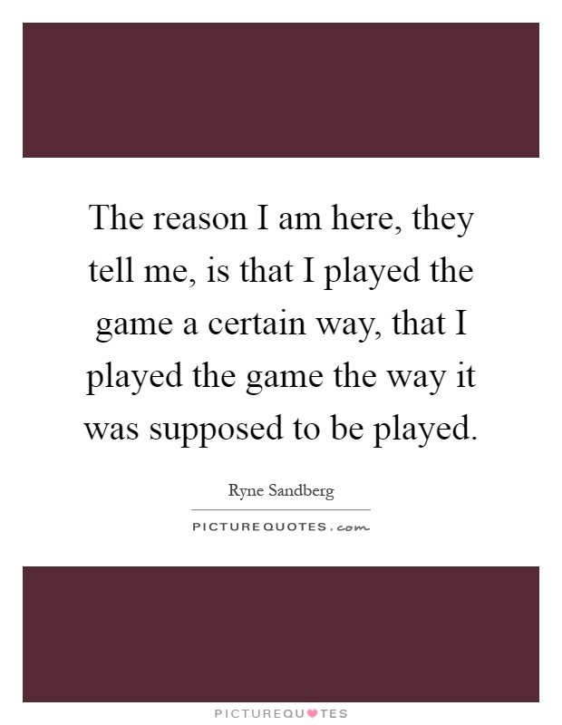The reason I am here, they tell me, is that I played the game a certain way, that I played the game the way it was supposed to be played Picture Quote #1