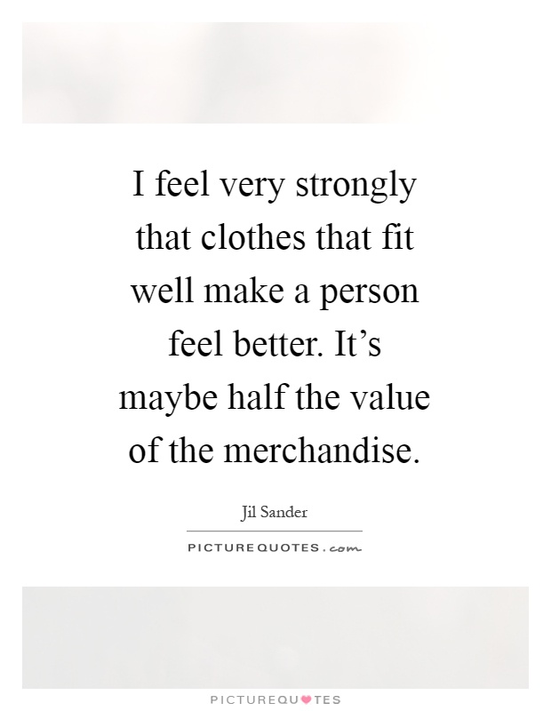I feel very strongly that clothes that fit well make a person feel better. It's maybe half the value of the merchandise Picture Quote #1