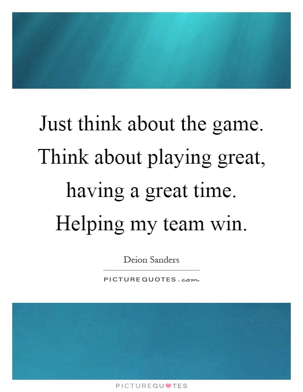 Just think about the game. Think about playing great, having a great time. Helping my team win Picture Quote #1