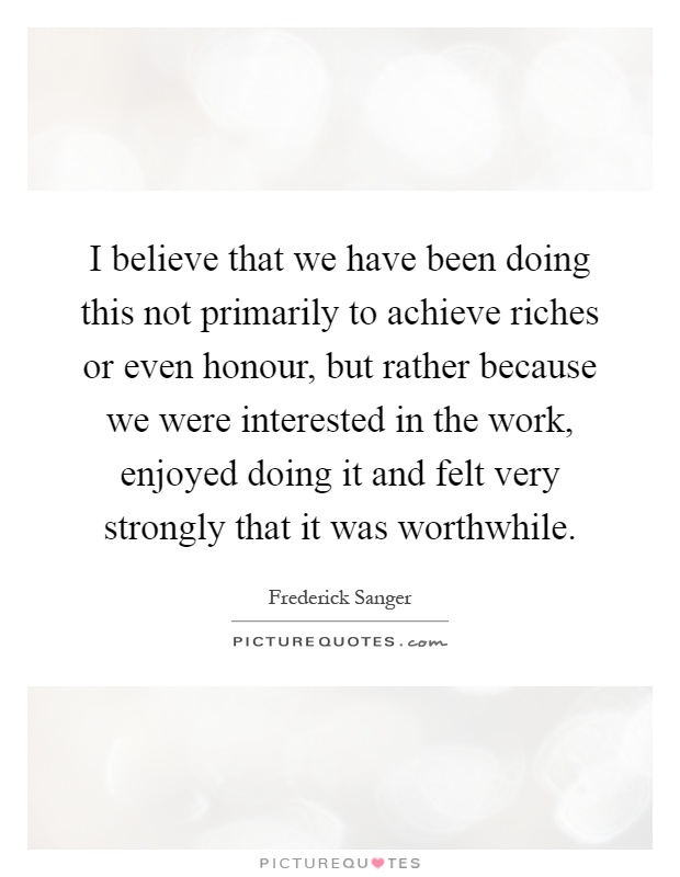 I believe that we have been doing this not primarily to achieve riches or even honour, but rather because we were interested in the work, enjoyed doing it and felt very strongly that it was worthwhile Picture Quote #1