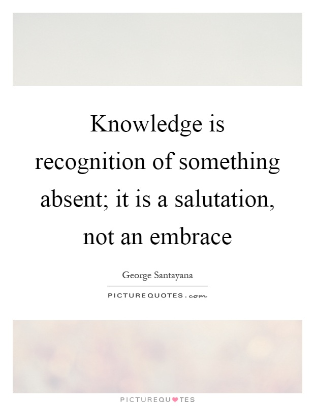 Knowledge is recognition of something absent; it is a salutation, not an embrace Picture Quote #1